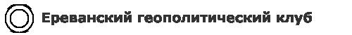 Ереванский геополитический клуб - Ереванский геополитический клуб. Вопросы геополитики, армянской национальной идеологии.
